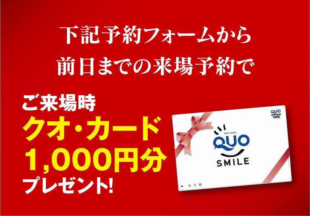 下記の予約フォームから前日までの来場予約でクオカード1,000円分プレゼント!