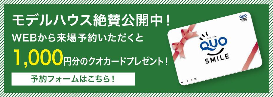 モデルハウス絶賛公開中! WEBから来場予約いただくと1,000円分のクオカードプレゼント!